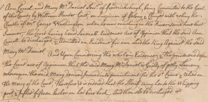 """Document showing the outcome of a court case involving George Washington.  Ann Carrol and Mary McDaniel stole valuables from Washington's clothes while he was """"washing in the river."""" Carol testified against McDaniel, who was convicted or petty larceny and """"flogged fifteen lashes on her bare back."""""""